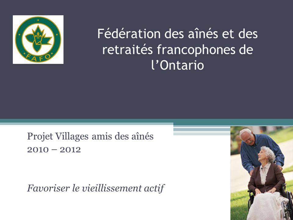 Fédération des aînés et des retraités francophones de lOntario Projet Villages amis des aînés 2010 – 2012 Favoriser le vieillissement actif