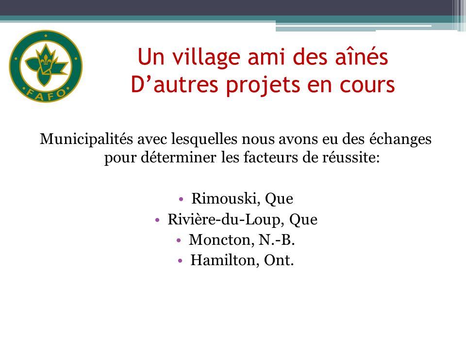 Un village ami des aînés Dautres projets en cours Municipalités avec lesquelles nous avons eu des échanges pour déterminer les facteurs de réussite: Rimouski, Que Rivière-du-Loup, Que Moncton, N.-B.