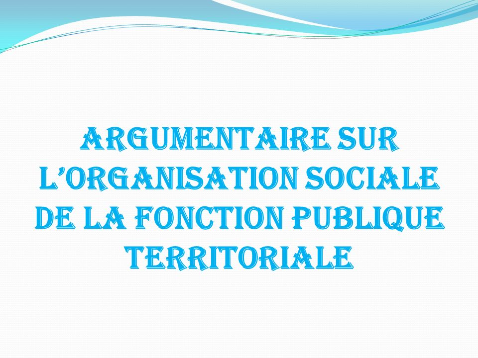 ARGUMENTAIRE SUR LORGANISATION SOCIALE DE LA FONCTION PUBLIQUE TERRITORIALE