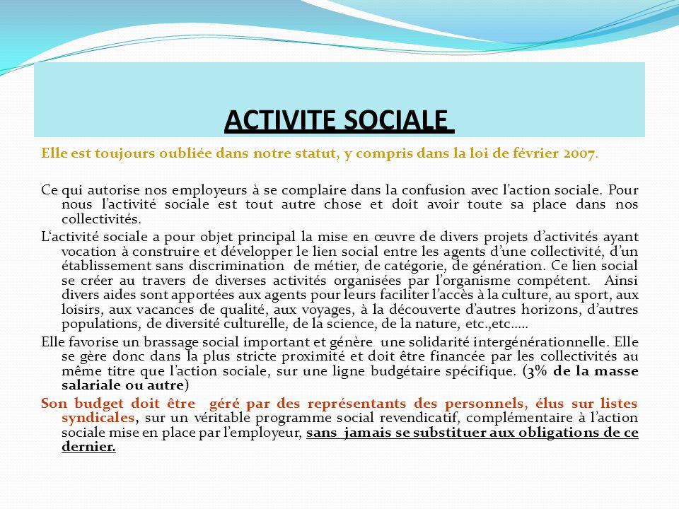 ACTIVITE SOCIALE Elle est toujours oubliée dans notre statut, y compris dans la loi de février 2007. Ce qui autorise nos employeurs à se complaire dan