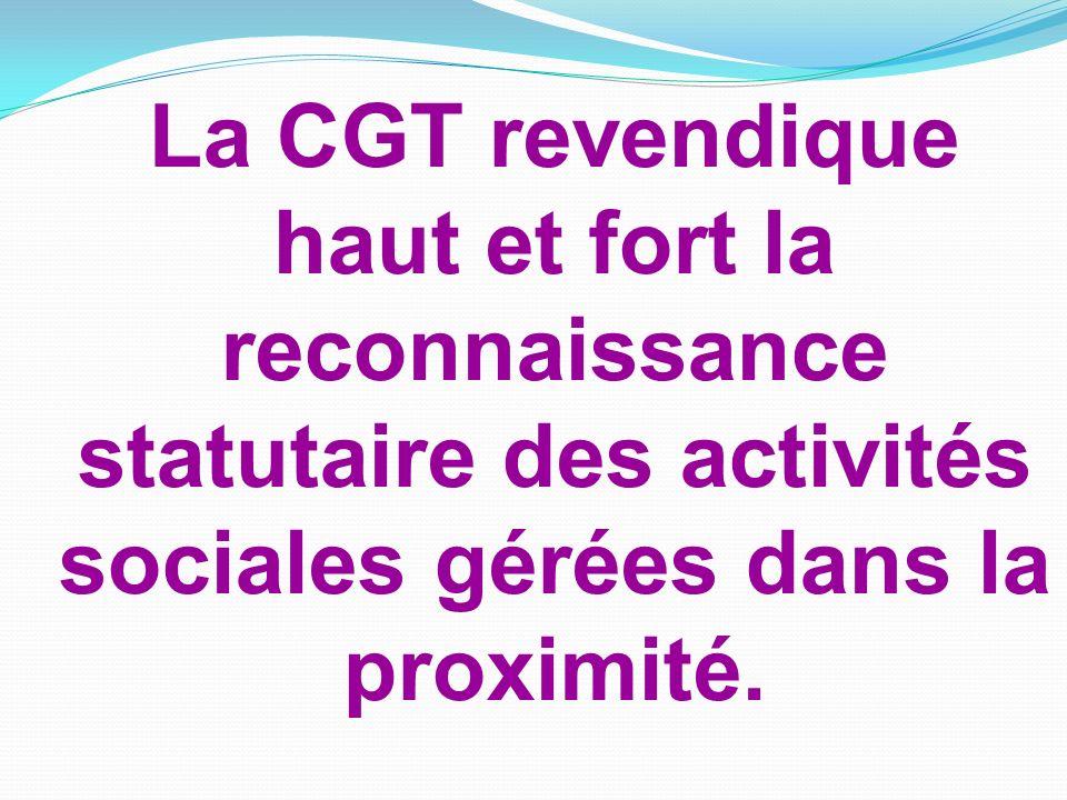 La CGT revendique haut et fort la reconnaissance statutaire des activités sociales gérées dans la proximité.