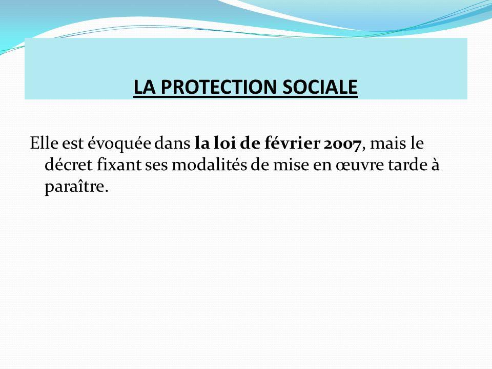 LA PROTECTION SOCIALE Elle est évoquée dans la loi de février 2007, mais le décret fixant ses modalités de mise en œuvre tarde à paraître.