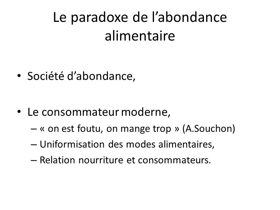 Le paradoxe de labondance alimentaire Société dabondance, Le consommateur moderne, – « on est foutu, on mange trop » (A.Souchon) – Uniformisation des