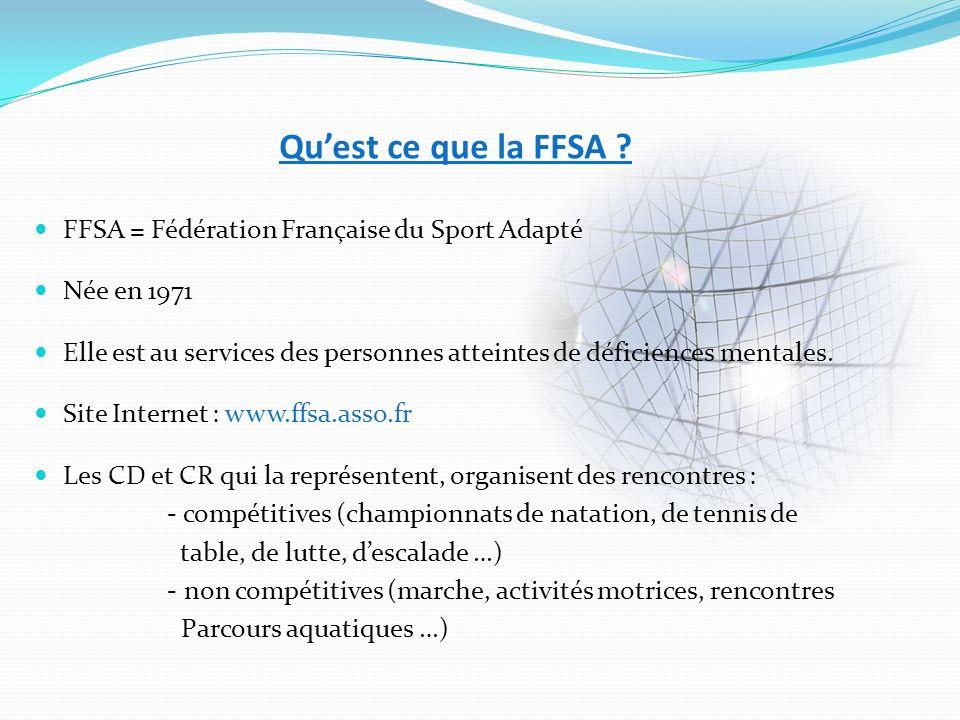 Quest ce que la FFSA ? FFSA = Fédération Française du Sport Adapté Née en 1971 Elle est au services des personnes atteintes de déficiences mentales. S