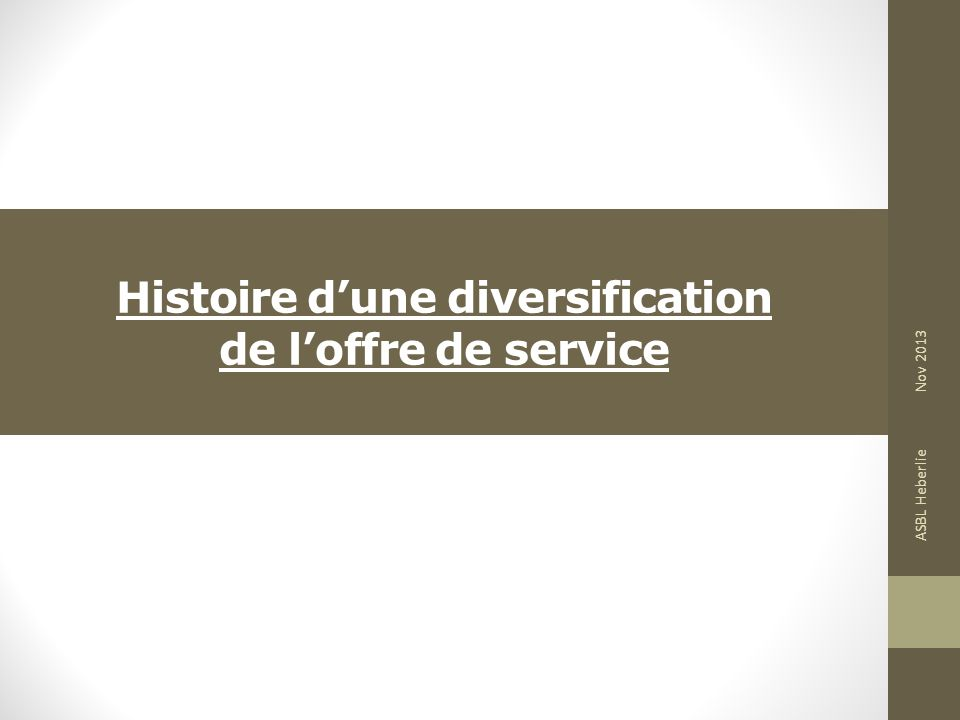 Histoire dune diversification de loffre de service ASBL Heberlie Nov 2013