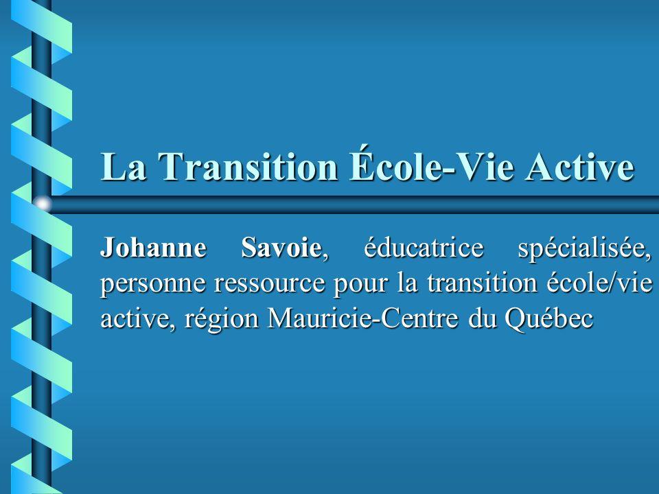 La Transition École-Vie Active Johanne Savoie, éducatrice spécialisée, personne ressource pour la transition école/vie active, région Mauricie-Centre du Québec