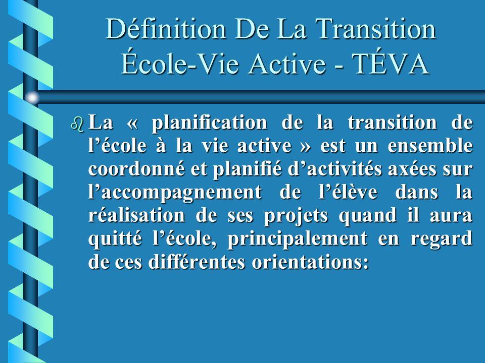 Définition De La Transition École-Vie Active - TÉVA b La « planification de la transition de lécole à la vie active » est un ensemble coordonné et planifié dactivités axées sur laccompagnement de lélève dans la réalisation de ses projets quand il aura quitté lécole, principalement en regard de ces différentes orientations: