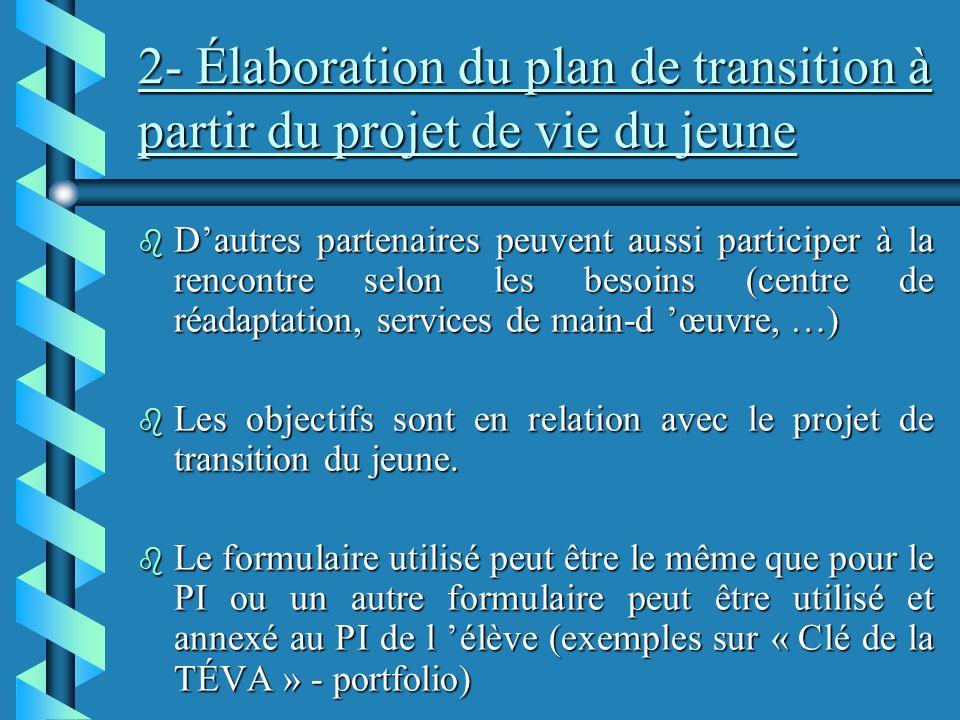 2- Élaboration du plan de transition à partir du projet de vie du jeune b Dautres partenaires peuvent aussi participer à la rencontre selon les besoins (centre de réadaptation, services de main-d œuvre, …) b Les objectifs sont en relation avec le projet de transition du jeune.