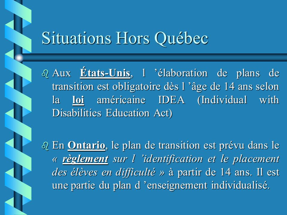Situations Hors Québec b Aux États-Unis, l élaboration de plans de transition est obligatoire dès l âge de 14 ans selon la loi américaine IDEA (Individual with Disabilities Education Act) b En Ontario, le plan de transition est prévu dans le « règlement sur l identification et le placement des élèves en difficulté » à partir de 14 ans.