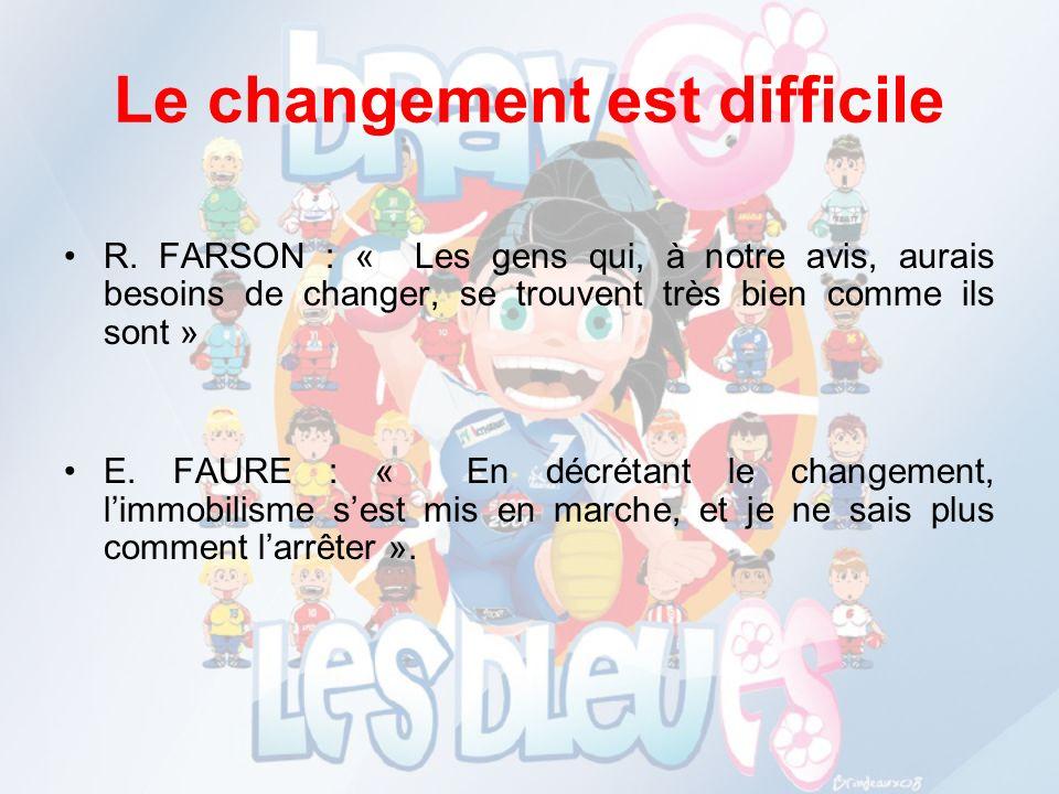 Le changement est difficile R. FARSON : « Les gens qui, à notre avis, aurais besoins de changer, se trouvent très bien comme ils sont » E. FAURE : « E