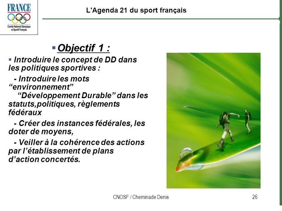 CNOSF / Cheminade Denis26 Objectif 1 : Introduire le concept de DD dans les politiques sportives : - Introduire les mots environnement Développement D