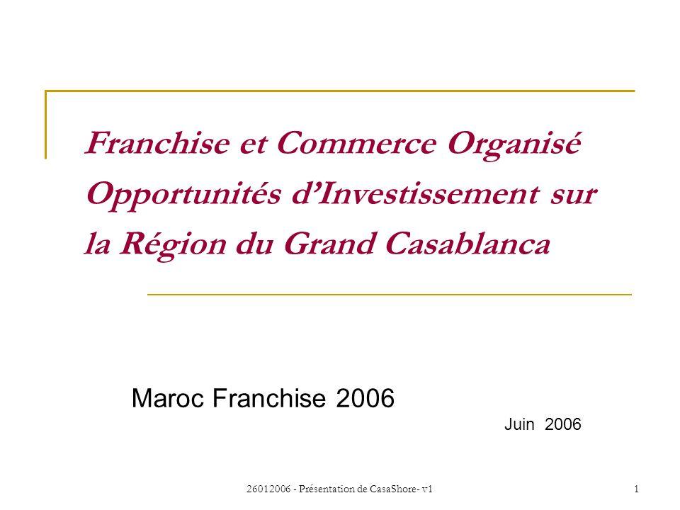 26012006 - Présentation de CasaShore- v11 Maroc Franchise 2006 Juin 2006 Franchise et Commerce Organisé Opportunités dInvestissement sur la Région du