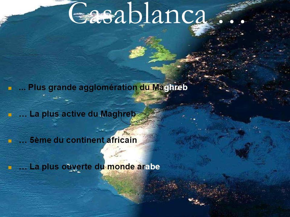... Plus grande agglomération du Maghreb … La plus active du Maghreb … 5ème du continent africain … La plus ouverte du monde arabe Casablanca …