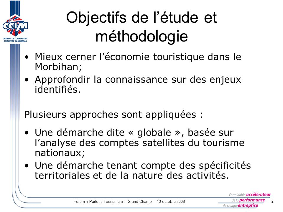 Forum « Parlons Tourisme » – Grand-Champ – 13 octobre 2008 2 Objectifs de létude et méthodologie Mieux cerner léconomie touristique dans le Morbihan;