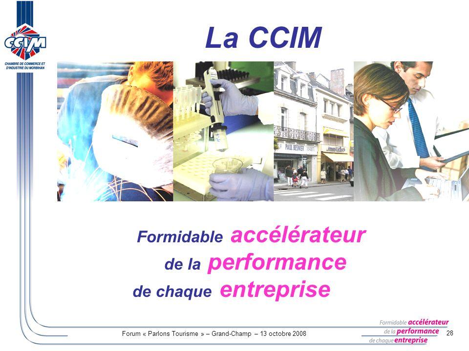 Forum « Parlons Tourisme » – Grand-Champ – 13 octobre 2008 28 Formidable accélérateur de la performance de chaque entreprise La CCIM