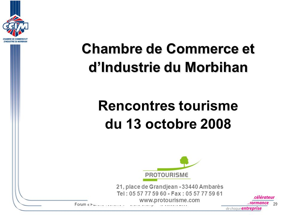 Forum « Parlons Tourisme » – Grand-Champ – 13 octobre 2008 29 21, place de Grandjean - 33440 Ambarès Tel : 05 57 77 59 60 - Fax : 05 57 77 59 61 www.p