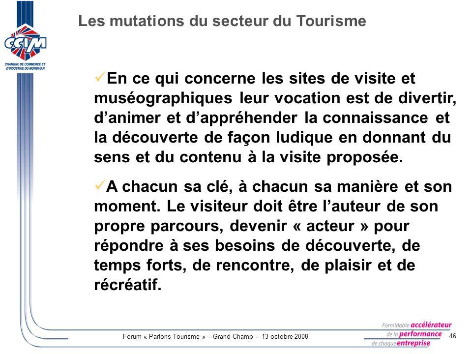 Forum « Parlons Tourisme » – Grand-Champ – 13 octobre 2008 46 En ce qui concerne les sites de visite et muséographiques leur vocation est de divertir,