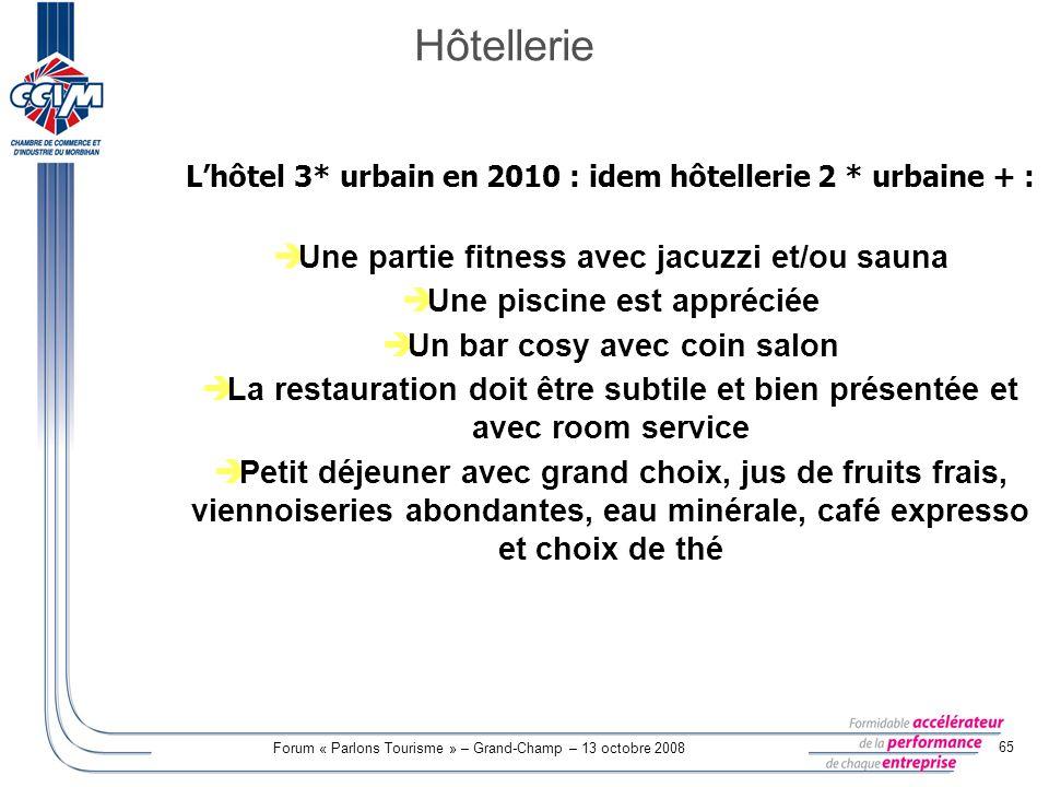 Forum « Parlons Tourisme » – Grand-Champ – 13 octobre 2008 65 Lhôtel 3* urbain en 2010 : idem hôtellerie 2 * urbaine + : Une partie fitness avec jacuz