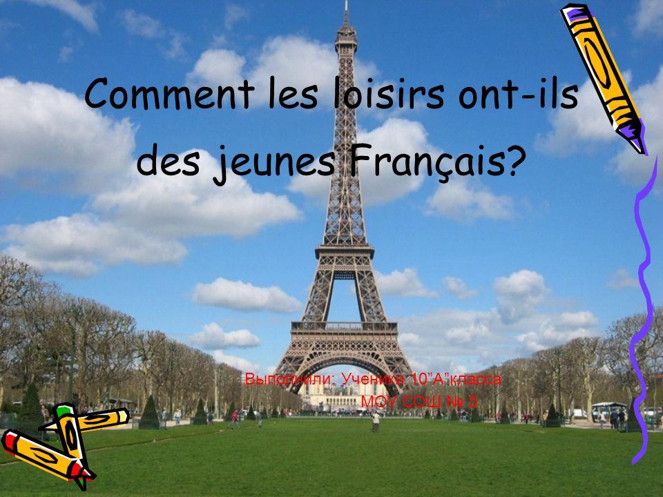 Comment les loisirs ont-ils des jeunes Français? Выполнили: Ученики 10Aкласса МОУ СОШ 5