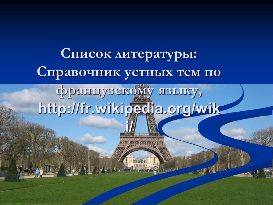 Список литературы: Справочник устных тем по французскому языку, http://fr.wikipedia.org/wik i/