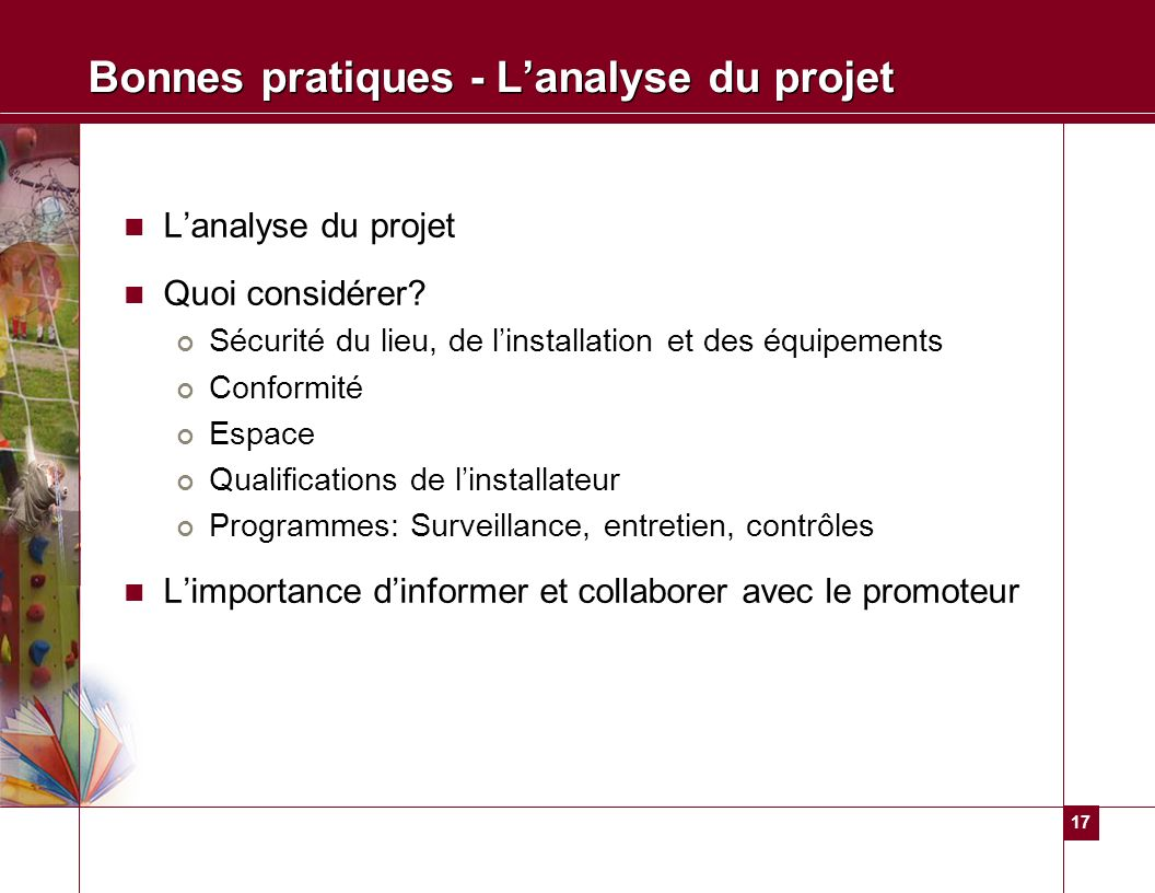 17 Bonnes pratiques - Lanalyse du projet Lanalyse du projet Quoi considérer? Sécurité du lieu, de linstallation et des équipements Conformité Espace Q