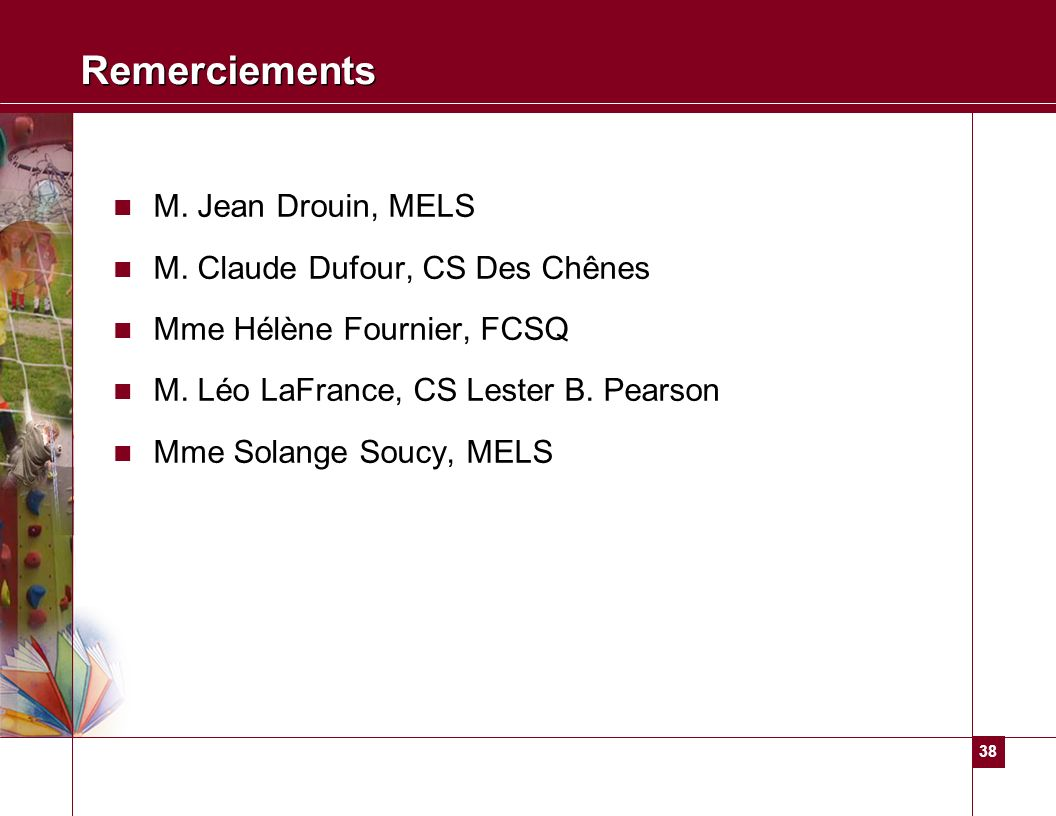 38 Remerciements M. Jean Drouin, MELS M. Claude Dufour, CS Des Chênes Mme Hélène Fournier, FCSQ M. Léo LaFrance, CS Lester B. Pearson Mme Solange Souc