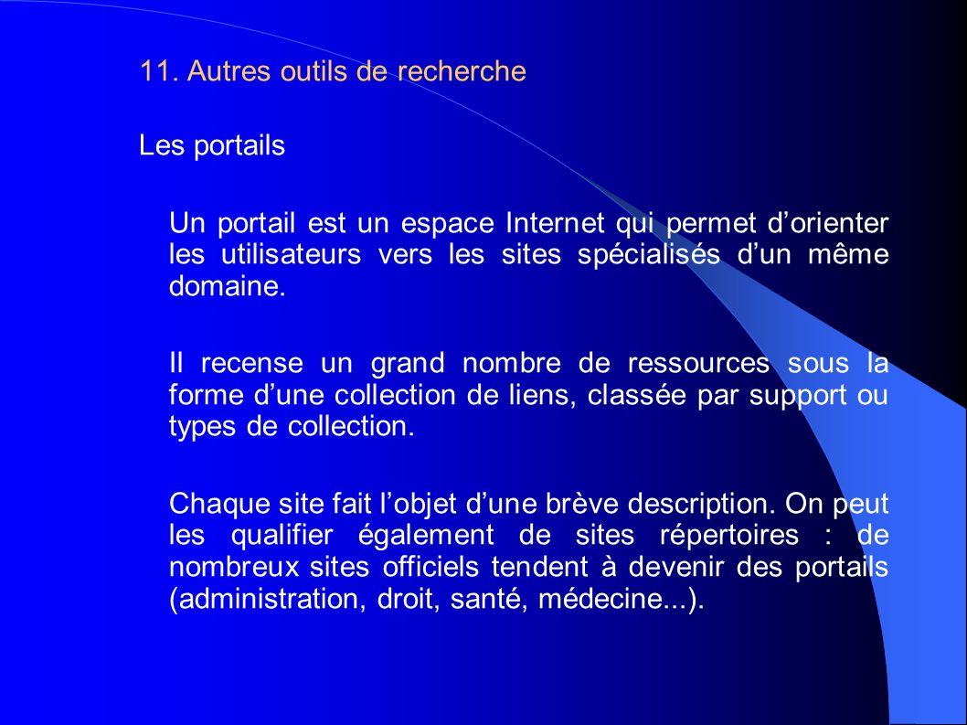 11. Autres outils de recherche Les portails Un portail est un espace Internet qui permet dorienter les utilisateurs vers les sites spécialisés dun mêm