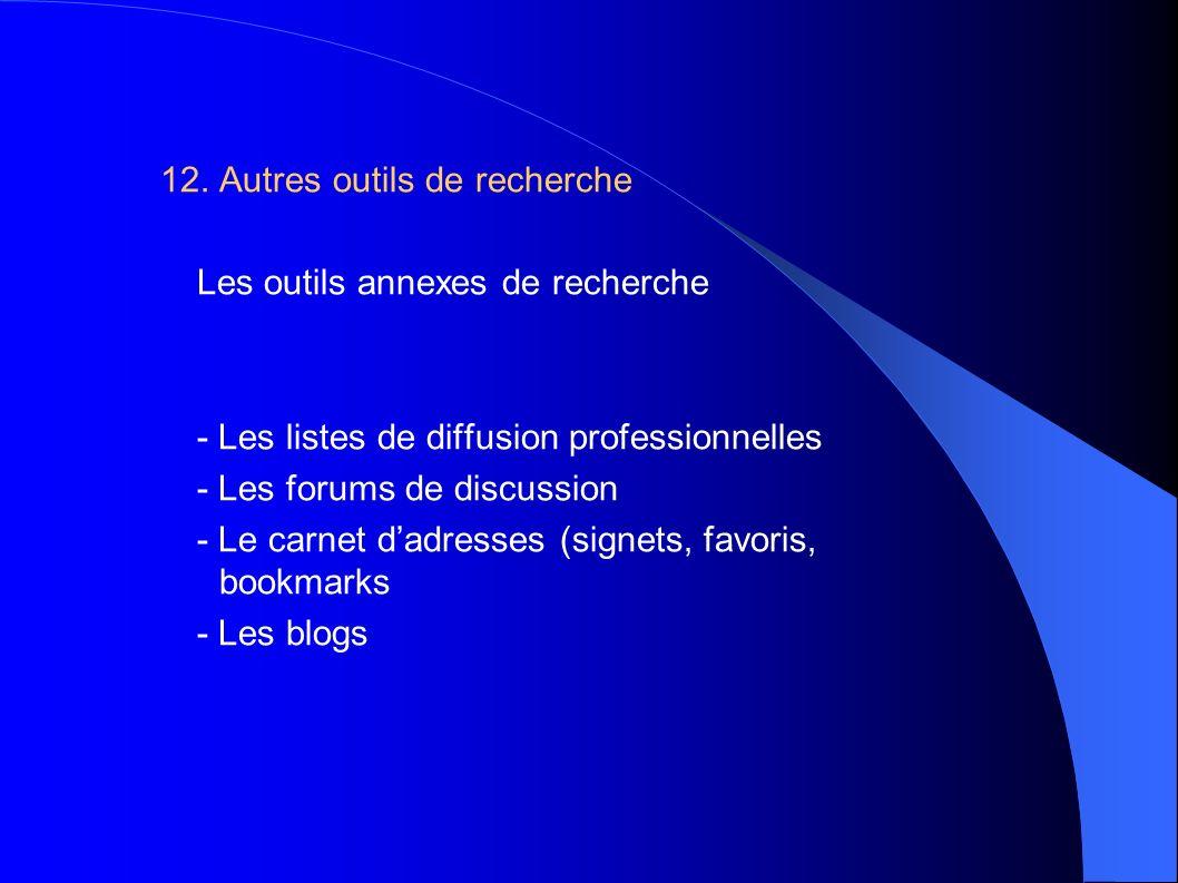 12. Autres outils de recherche Les outils annexes de recherche - Les listes de diffusion professionnelles - Les forums de discussion - Le carnet dadre