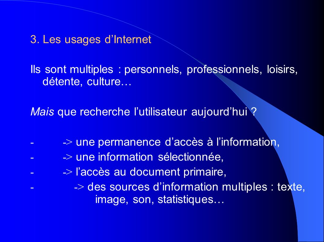3. Les usages dInternet Ils sont multiples : personnels, professionnels, loisirs, détente, culture… Mais que recherche lutilisateur aujourdhui ? - ->