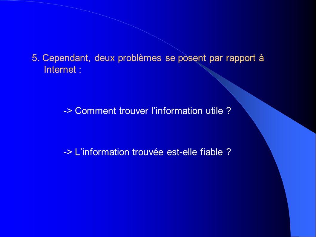5. Cependant, deux problèmes se posent par rapport à Internet : -> Comment trouver linformation utile ? -> Linformation trouvée est-elle fiable ?