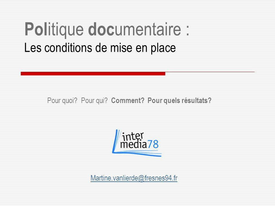 Pol itique doc umentaire : Les conditions de mise en place Martine.vanlierde@fresnes94.fr Pour quoi.