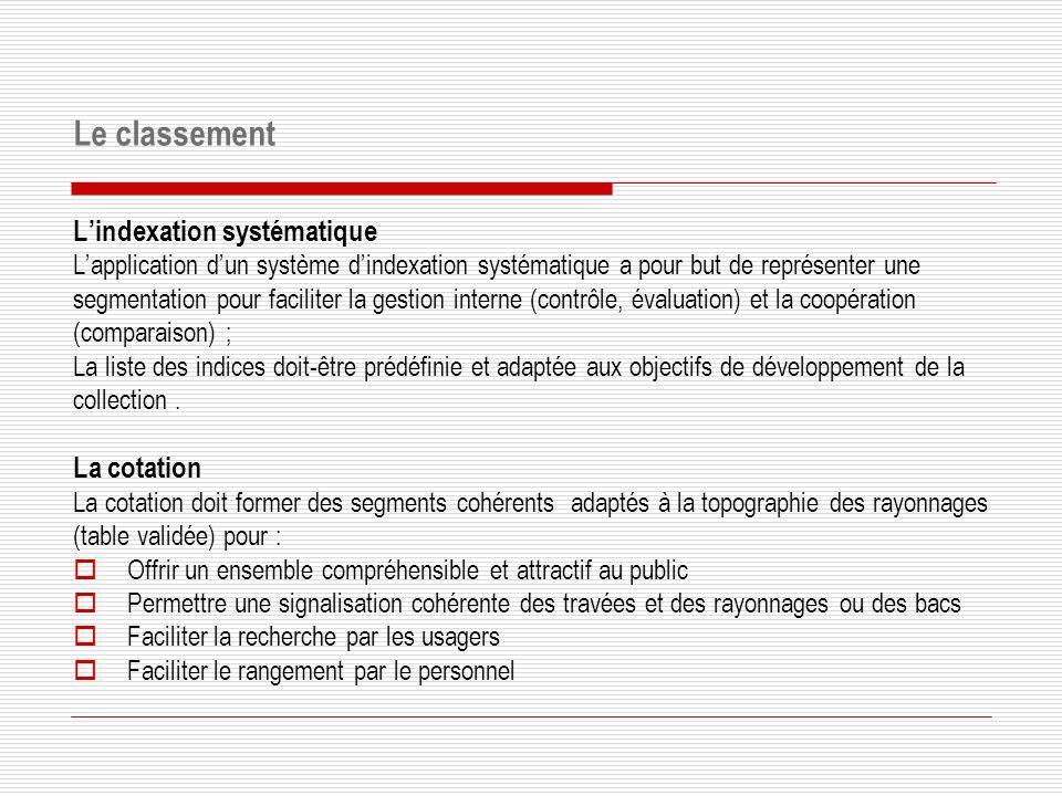 Lindexation systématique Lapplication dun système dindexation systématique a pour but de représenter une segmentation pour faciliter la gestion interne (contrôle, évaluation) et la coopération (comparaison) ; La liste des indices doit-être prédéfinie et adaptée aux objectifs de développement de la collection.