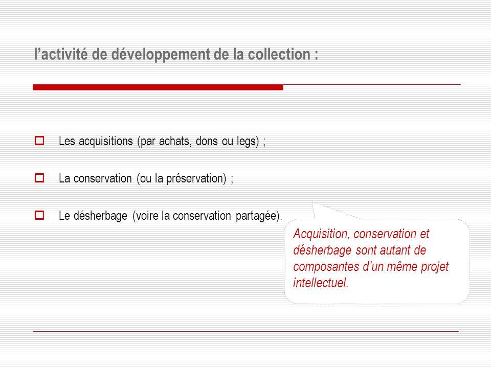 lactivité de développement de la collection : Les acquisitions (par achats, dons ou legs) ; La conservation (ou la préservation) ; Le désherbage (voire la conservation partagée).