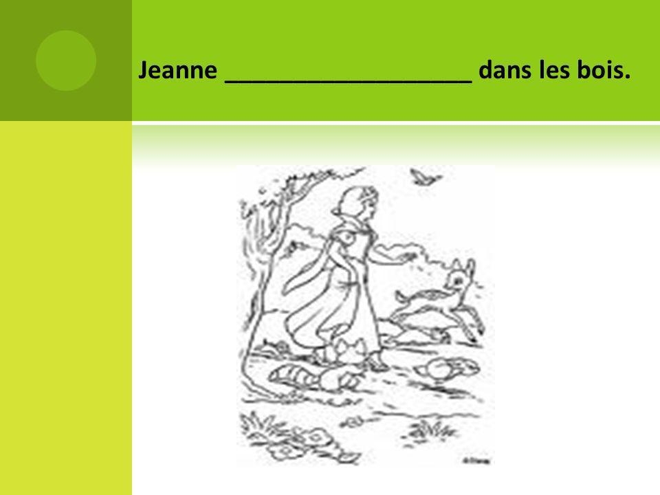 Jeanne __________________ dans les bois.