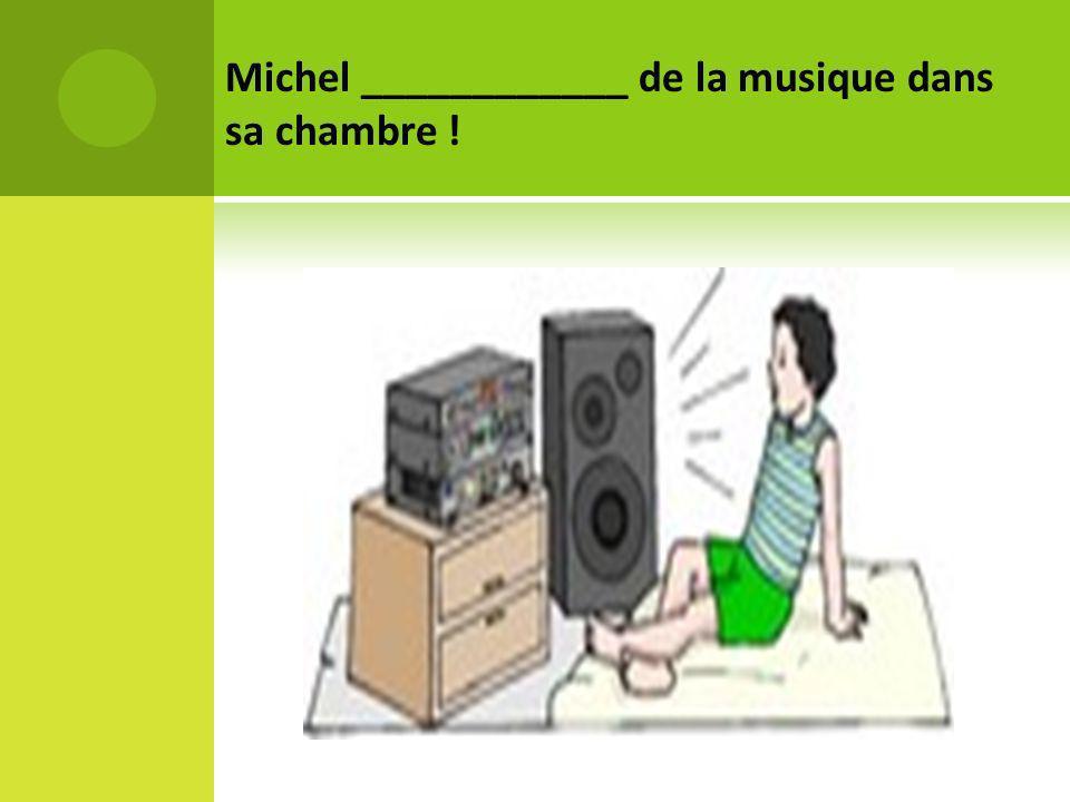 Michel ____________ de la musique dans sa chambre !