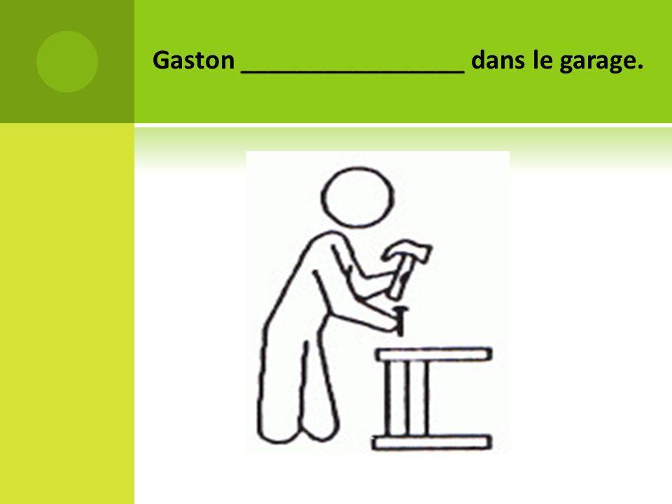 Gaston ________________ dans le garage.