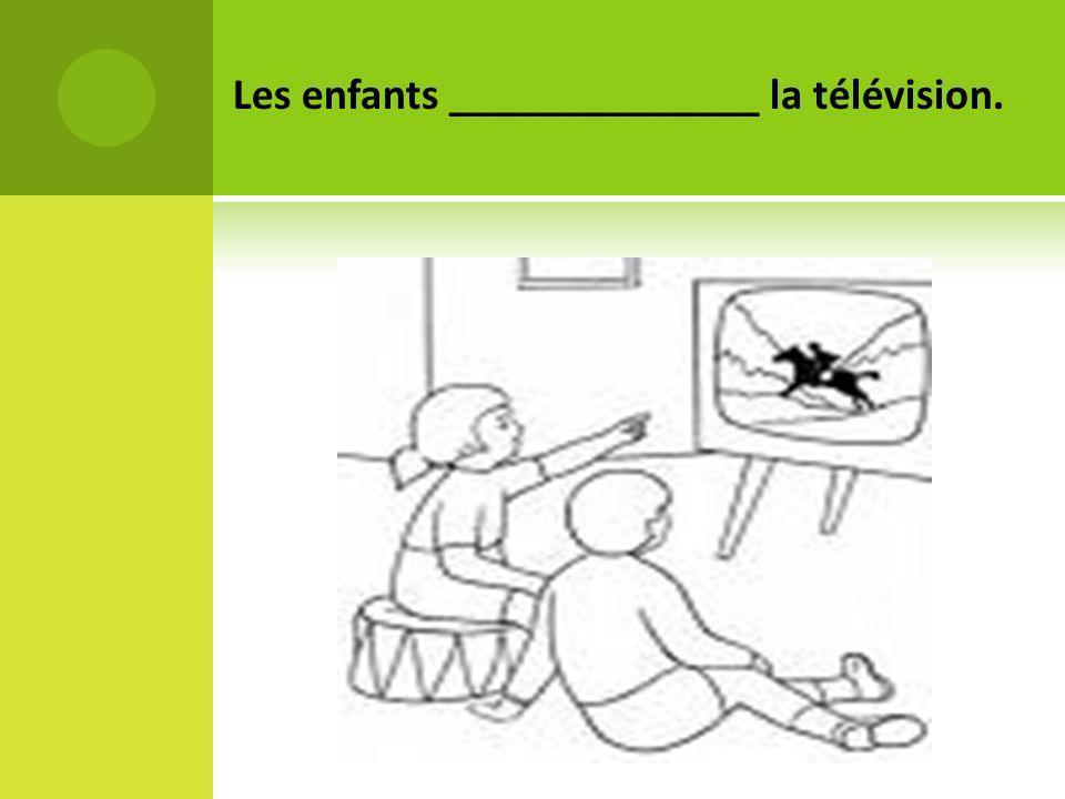 Les enfants ______________ la télévision.