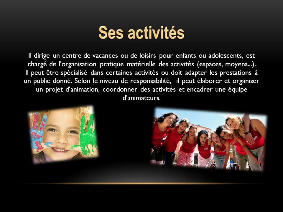 Il dirige un centre de vacances ou de loisirs pour enfants ou adolescents, est chargé de l'organisation pratique matérielle des activités (espaces, mo