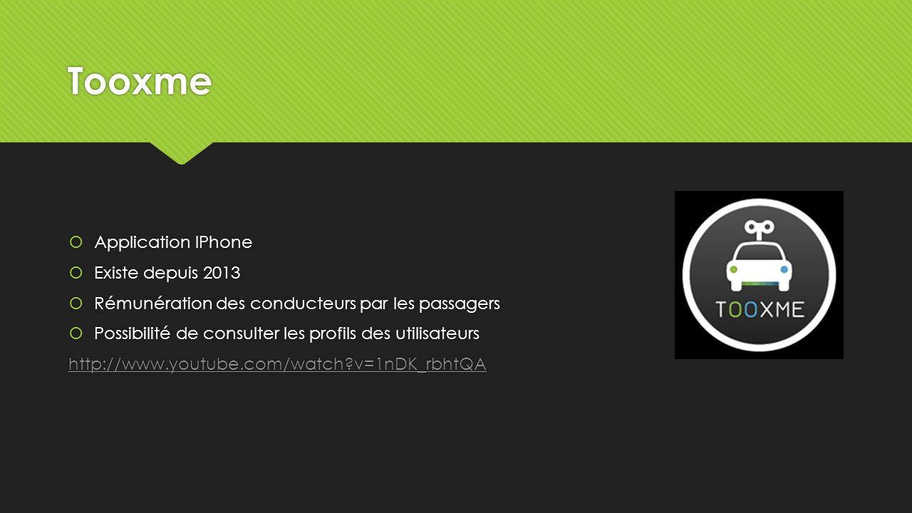 Tooxme Application IPhone Existe depuis 2013 Rémunération des conducteurs par les passagers Possibilité de consulter les profils des utilisateurs http://www.youtube.com/watch?v=1nDK_rbhtQA Application IPhone Existe depuis 2013 Rémunération des conducteurs par les passagers Possibilité de consulter les profils des utilisateurs http://www.youtube.com/watch?v=1nDK_rbhtQA