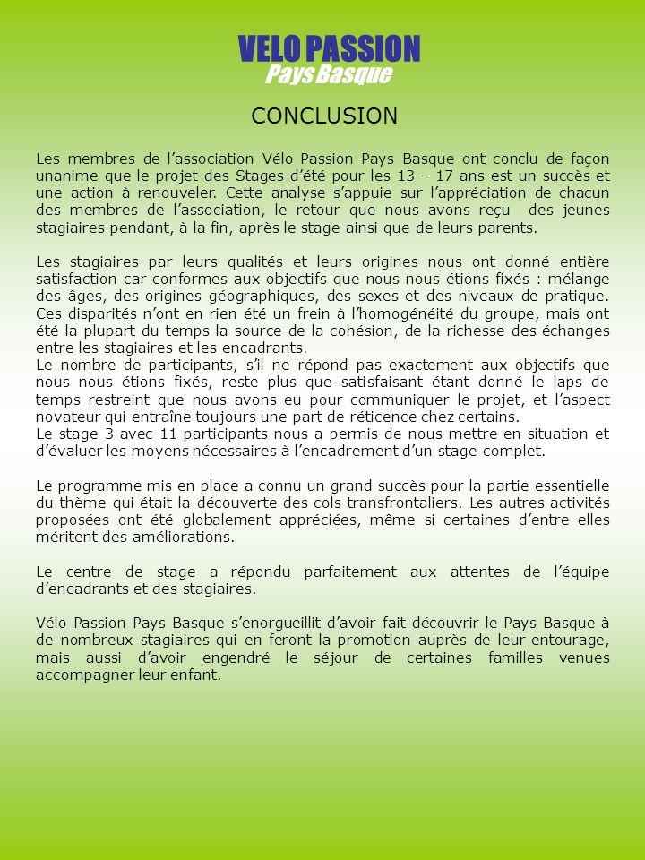 VELO PASSION Pays Basque CONCLUSION Les membres de lassociation Vélo Passion Pays Basque ont conclu de façon unanime que le projet des Stages dété pour les 13 – 17 ans est un succès et une action à renouveler.