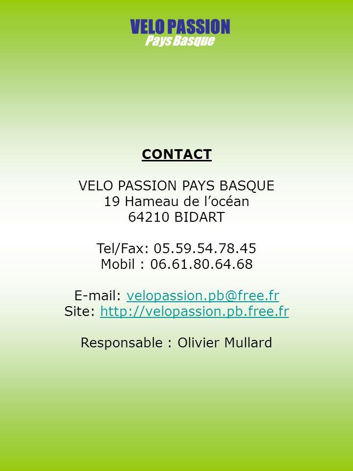 VELO PASSION Pays Basque CONTACT VELO PASSION PAYS BASQUE 19 Hameau de locéan 64210 BIDART Tel/Fax: 05.59.54.78.45 Mobil : 06.61.80.64.68 E-mail: velopassion.pb@free.frvelopassion.pb@free.fr Site: http://velopassion.pb.free.frhttp://velopassion.pb.free.fr Responsable : Olivier Mullard