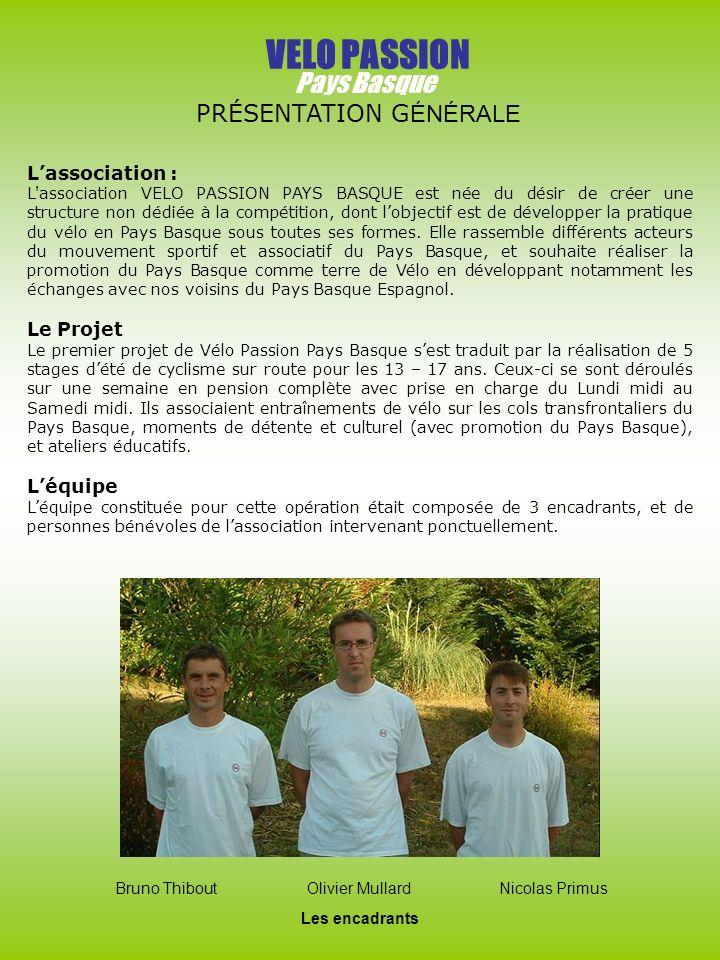 VELO PASSION Pays Basque PRÉSENTATION G ÉNÉRALE Lassociation : L association VELO PASSION PAYS BASQUE est née du désir de créer une structure non dédiée à la compétition, dont lobjectif est de développer la pratique du vélo en Pays Basque sous toutes ses formes.