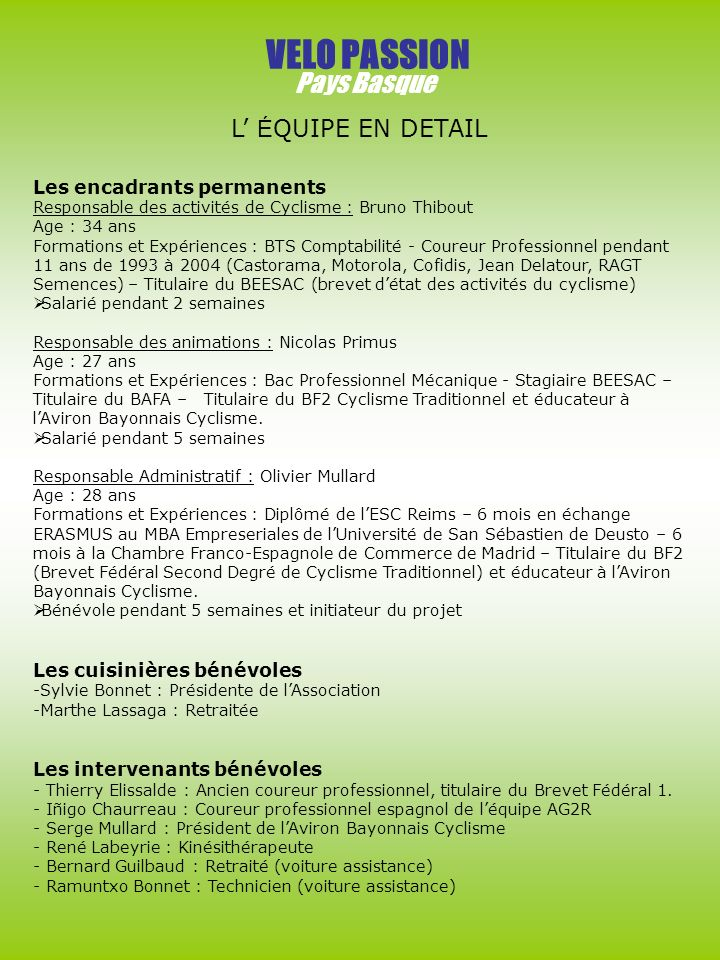 VELO PASSION Pays Basque Les encadrants permanents Responsable des activités de Cyclisme : Bruno Thibout Age : 34 ans Formations et Expériences : BTS Comptabilité - Coureur Professionnel pendant 11 ans de 1993 à 2004 (Castorama, Motorola, Cofidis, Jean Delatour, RAGT Semences) – Titulaire du BEESAC (brevet détat des activités du cyclisme) Salarié pendant 2 semaines Responsable des animations : Nicolas Primus Age : 27 ans Formations et Expériences : Bac Professionnel Mécanique - Stagiaire BEESAC – Titulaire du BAFA – Titulaire du BF2 Cyclisme Traditionnel et éducateur à lAviron Bayonnais Cyclisme.