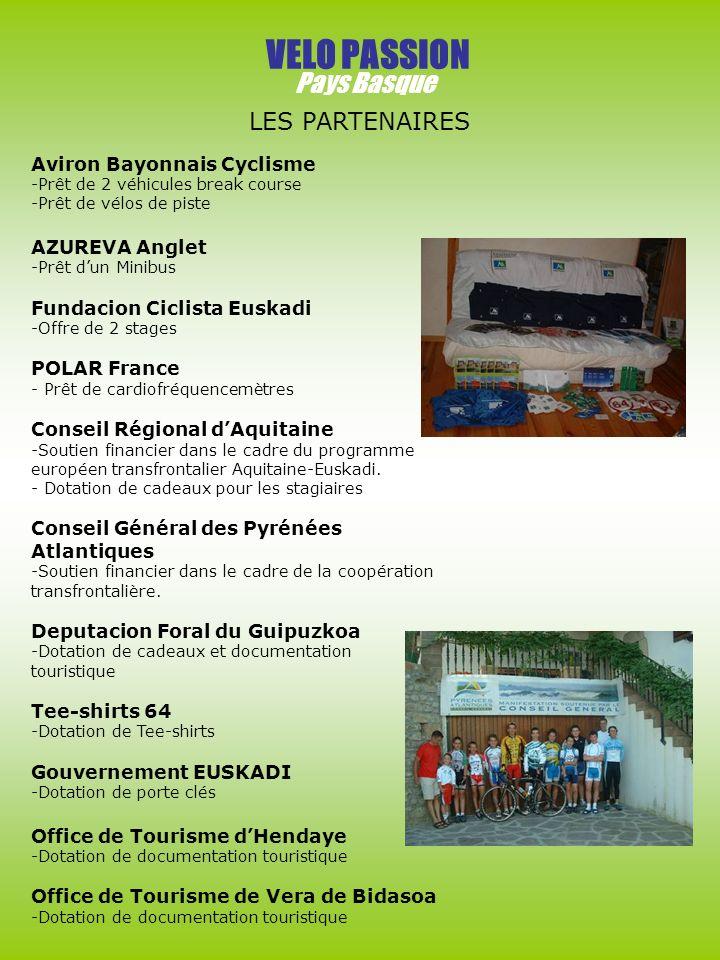 VELO PASSION Pays Basque LES PARTENAIRES Aviron Bayonnais Cyclisme -Prêt de 2 véhicules break course -Prêt de vélos de piste AZUREVA Anglet -Prêt dun Minibus Fundacion Ciclista Euskadi -Offre de 2 stages POLAR France - Prêt de cardiofréquencemètres Conseil Régional dAquitaine -Soutien financier dans le cadre du programme européen transfrontalier Aquitaine-Euskadi.