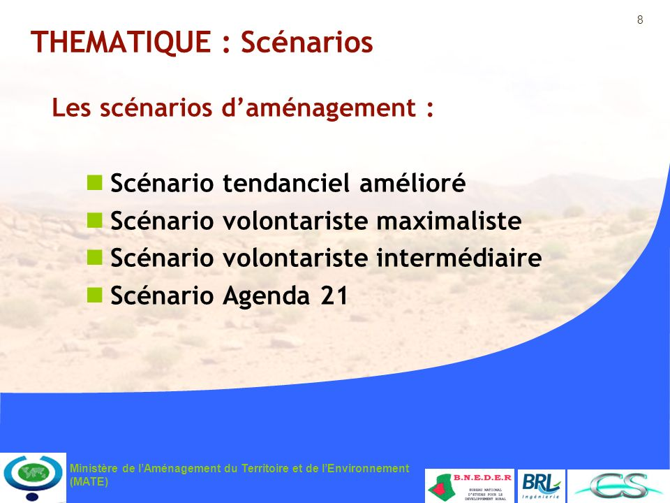 9 Ministère de lAménagement du Territoire et de lEnvironnement (MATE) THEMATIQUE : Scénario N°1 Scénario tendanciel amélioré : Poursuite de la tendance actuelle dans le contexte administratif actuel en intégrant les options du SNAT et les schémas sectoriels, basé sur une gouvernance déconcentrée