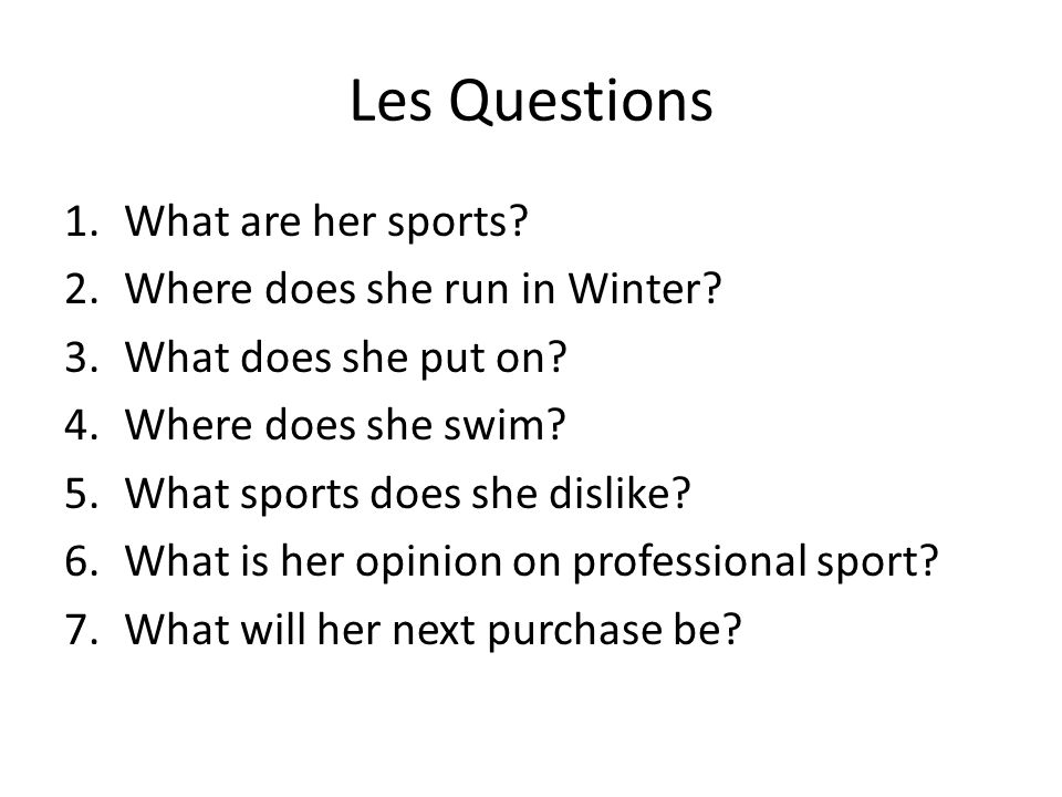 Les Questions 1.What are her sports? 2.Where does she run in Winter? 3.What does she put on? 4.Where does she swim? 5.What sports does she dislike? 6.