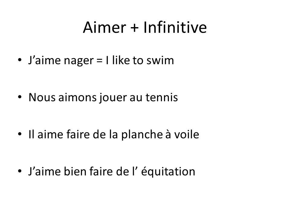 Aimer + Infinitive Jaime nager = I like to swim Nous aimons jouer au tennis Il aime faire de la planche à voile Jaime bien faire de l équitation