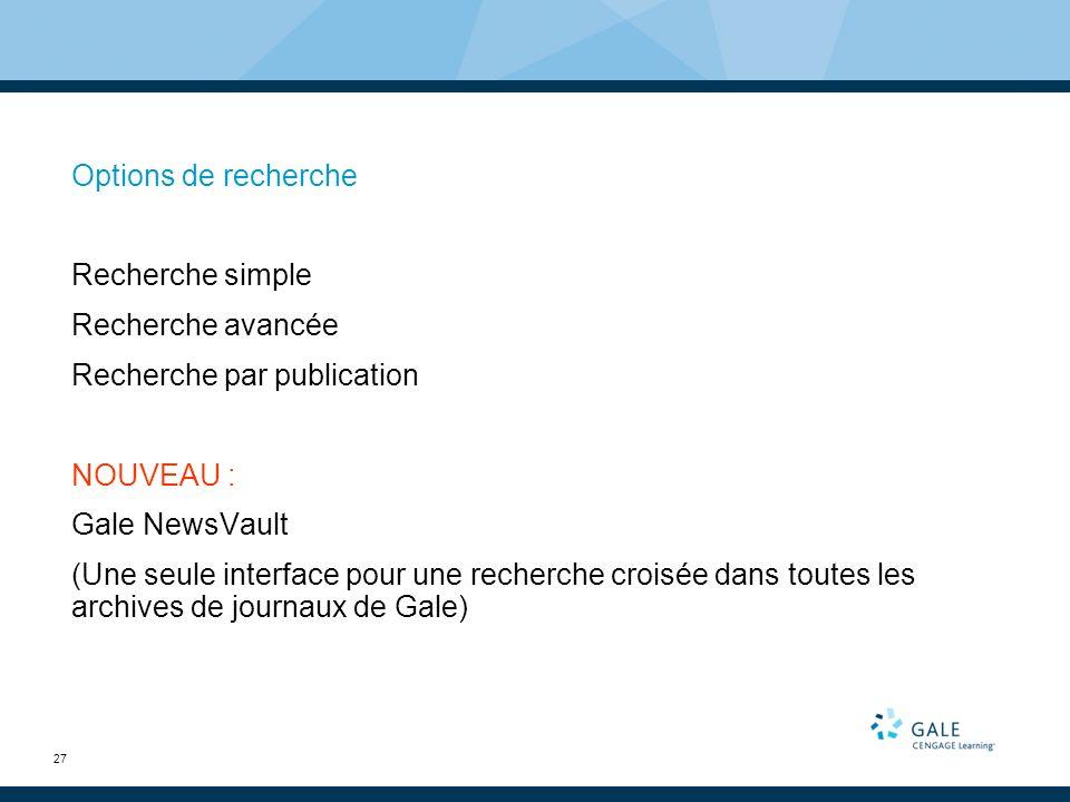 27 Options de recherche Recherche simple Recherche avancée Recherche par publication NOUVEAU : Gale NewsVault (Une seule interface pour une recherche croisée dans toutes les archives de journaux de Gale)