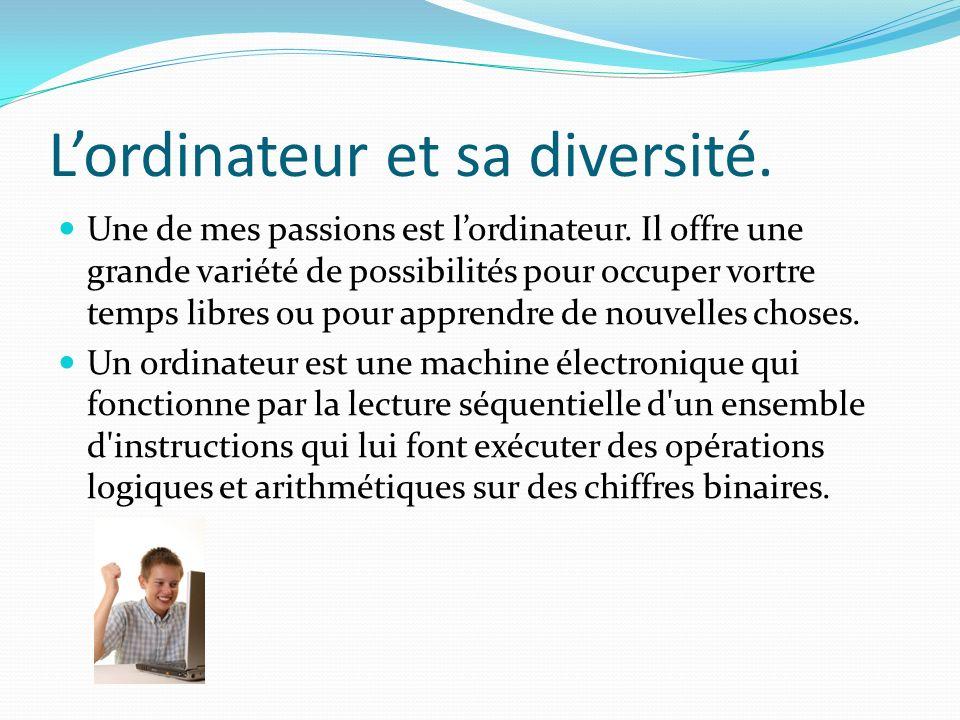 Lordinateur et sa diversité. Une de mes passions est lordinateur. Il offre une grande variété de possibilités pour occuper vortre temps libres ou pour