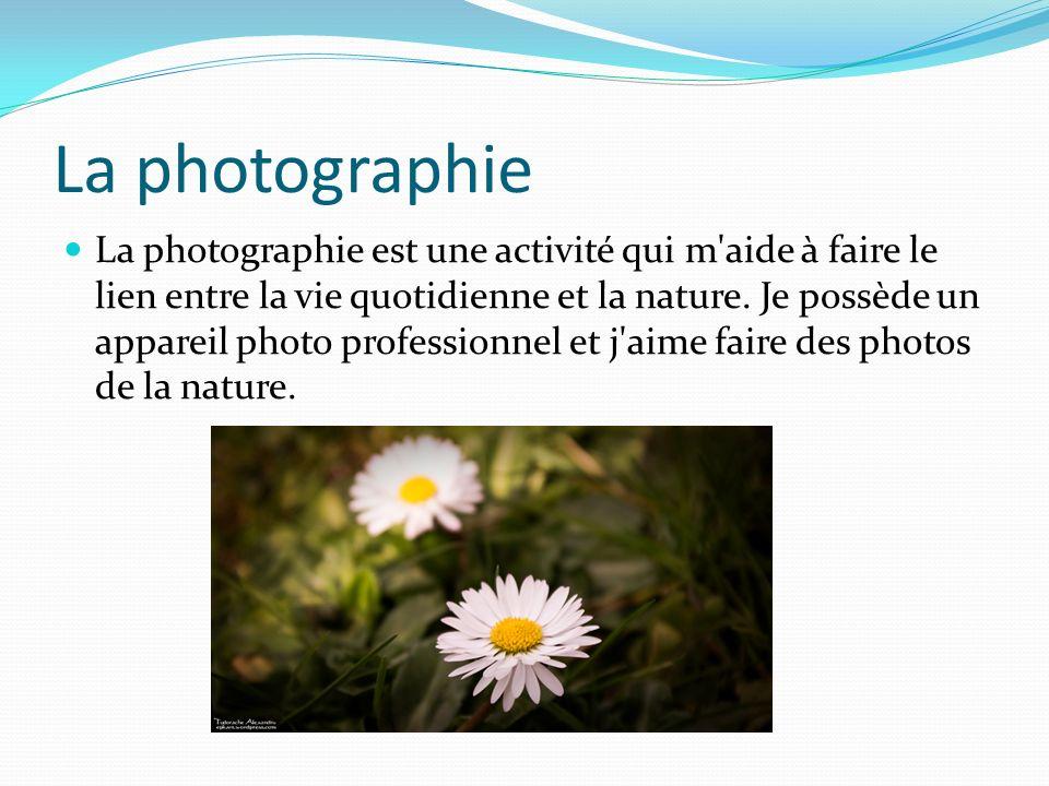 La photographie La photographie est une activité qui m'aide à faire le lien entre la vie quotidienne et la nature. Je possède un appareil photo profes